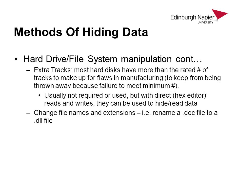Methods Of Hiding Data Hard Drive/File System manipulation cont… –Extra Tracks: most hard disks have more than the rated # of tracks to make up for flaws in manufacturing (to keep from being thrown away because failure to meet minimum #).