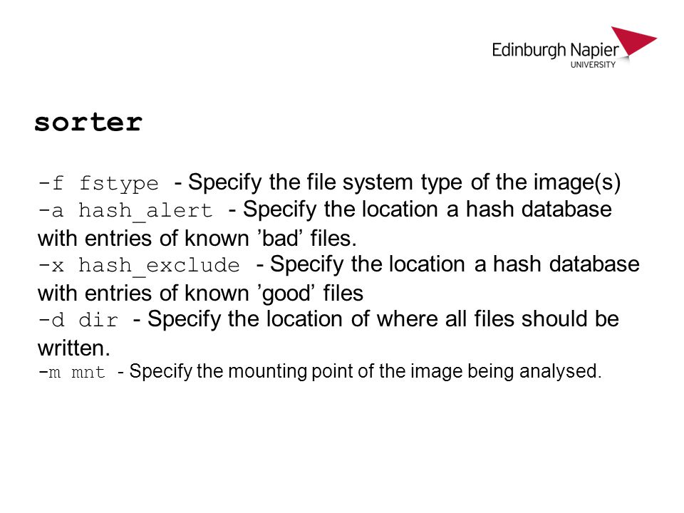 sorter -f fstype - Specify the file system type of the image(s) -a hash_alert - Specify the location a hash database with entries of known 'bad' files.