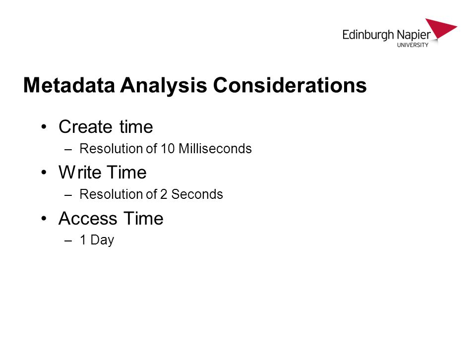 Metadata Analysis Considerations Create time –Resolution of 10 Milliseconds Write Time –Resolution of 2 Seconds Access Time –1 Day