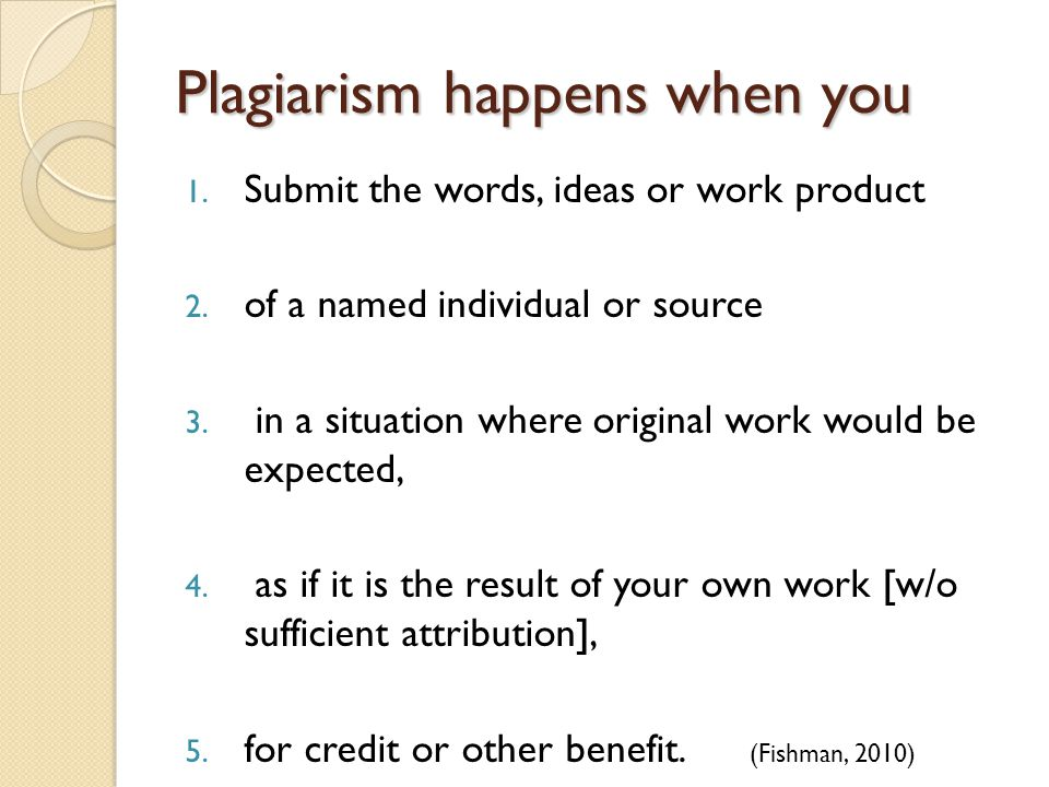 Plagiarism happens when you 1. Submit the words, ideas or work product 2.