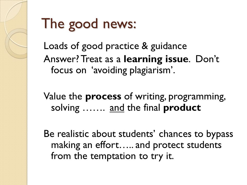 The good news: Loads of good practice & guidance Answer? Treat as a learning issue. Don't focus on 'avoiding plagiarism'. Value the process of writing