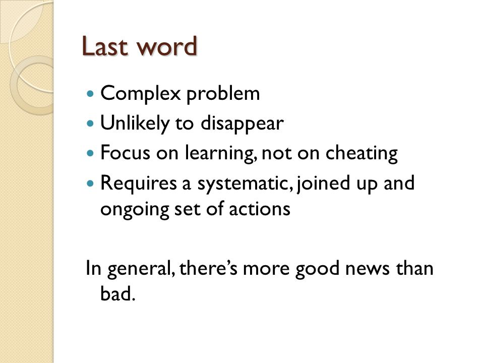 Last word Complex problem Unlikely to disappear Focus on learning, not on cheating Requires a systematic, joined up and ongoing set of actions In general, there's more good news than bad.
