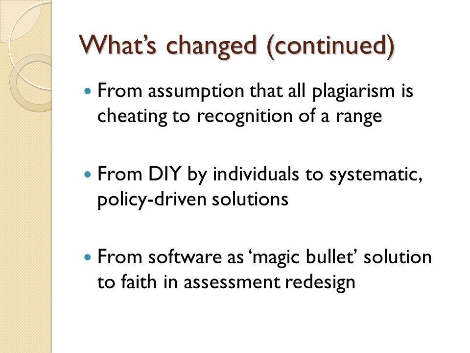 What's changed (continued) From assumption that all plagiarism is cheating to recognition of a range From DIY by individuals to systematic, policy-driven solutions From software as 'magic bullet' solution to faith in assessment redesign