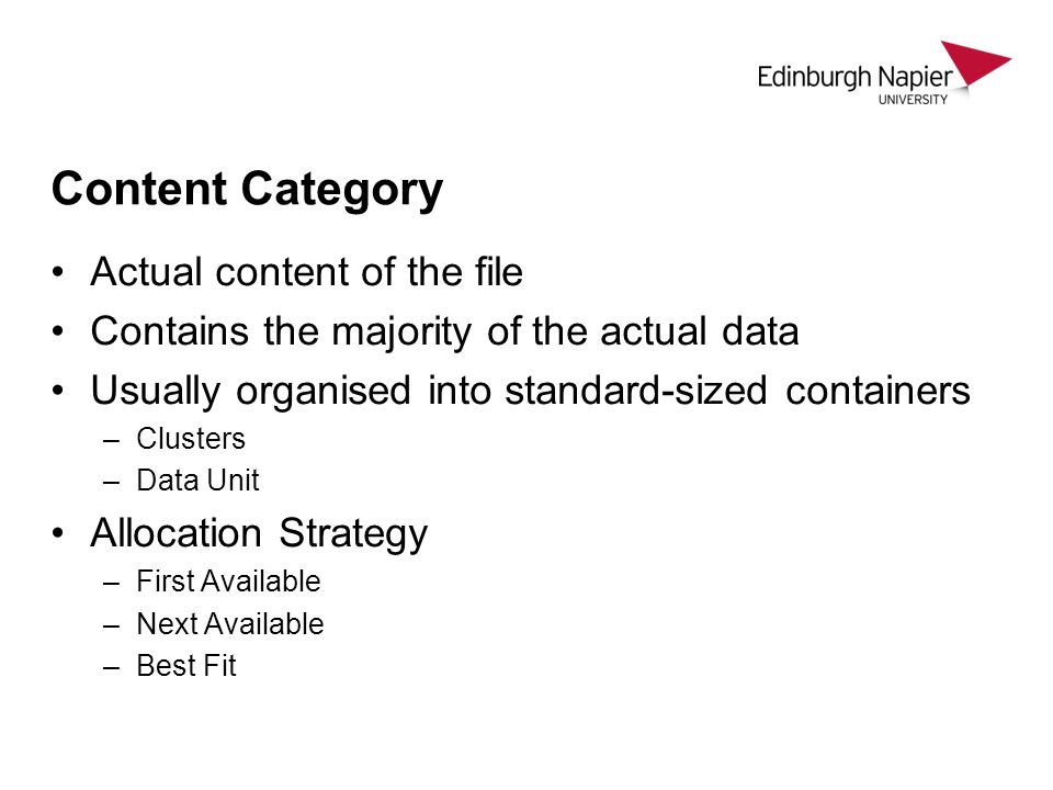 Content Category Actual content of the file Contains the majority of the actual data Usually organised into standard-sized containers –Clusters –Data Unit Allocation Strategy –First Available –Next Available –Best Fit