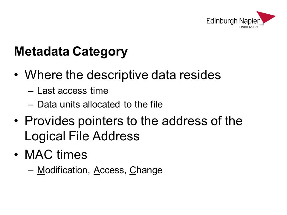 Metadata Category Where the descriptive data resides –Last access time –Data units allocated to the file Provides pointers to the address of the Logical File Address MAC times –Modification, Access, Change