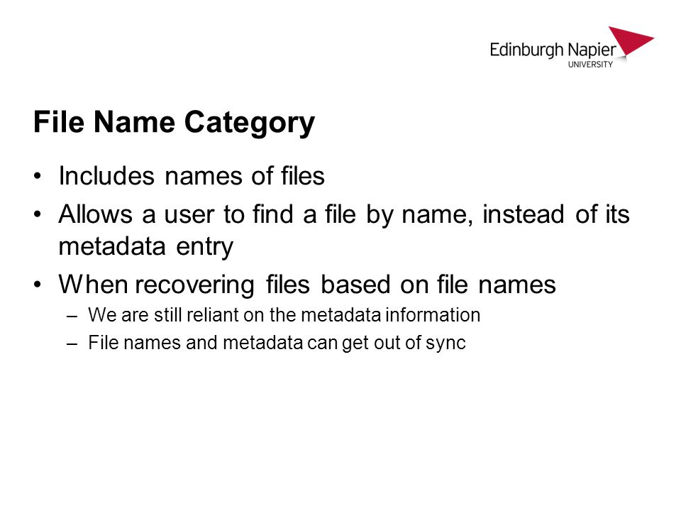 File Name Category Includes names of files Allows a user to find a file by name, instead of its metadata entry When recovering files based on file names –We are still reliant on the metadata information –File names and metadata can get out of sync