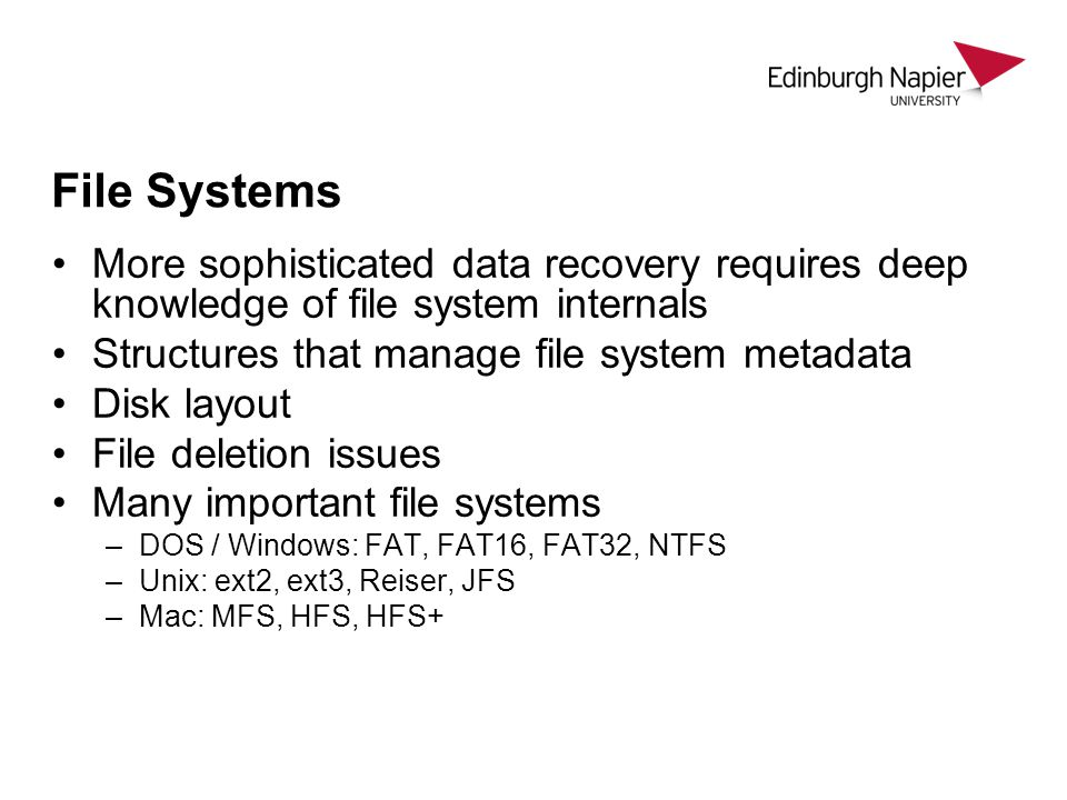 File Systems More sophisticated data recovery requires deep knowledge of file system internals Structures that manage file system metadata Disk layout File deletion issues Many important file systems –DOS / Windows: FAT, FAT16, FAT32, NTFS –Unix: ext2, ext3, Reiser, JFS –Mac: MFS, HFS, HFS+