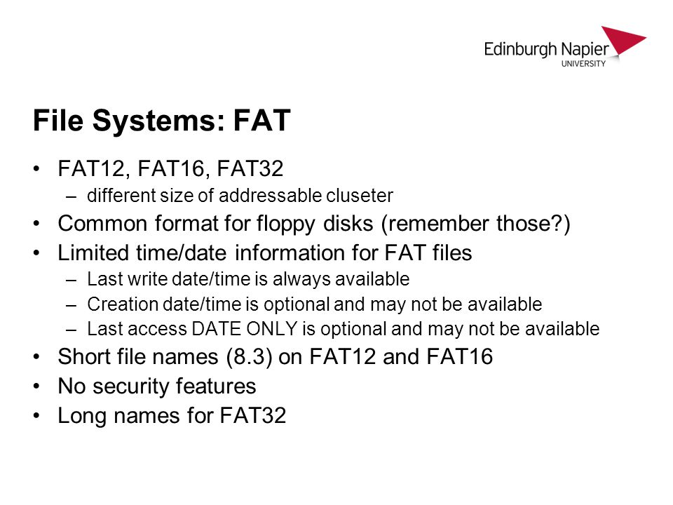 File Systems: FAT FAT12, FAT16, FAT32 –different size of addressable cluseter Common format for floppy disks (remember those?) Limited time/date information for FAT files –Last write date/time is always available –Creation date/time is optional and may not be available –Last access DATE ONLY is optional and may not be available Short file names (8.3) on FAT12 and FAT16 No security features Long names for FAT32