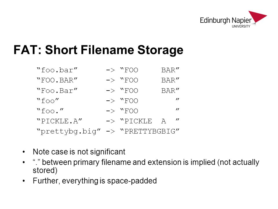 FAT: Short Filename Storage foo.bar -> FOO BAR FOO.BAR -> FOO BAR Foo.Bar -> FOO BAR foo -> FOO foo. -> FOO PICKLE.A -> PICKLE A prettybg.big -> PRETTYBGBIG Note case is not significant . between primary filename and extension is implied (not actually stored) Further, everything is space-padded