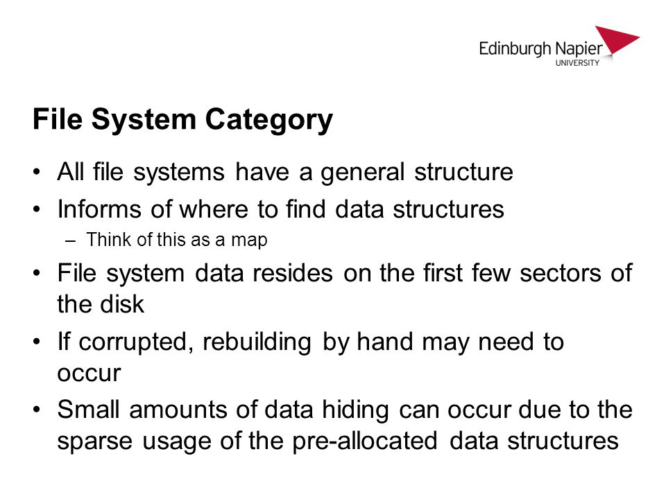 File System Category All file systems have a general structure Informs of where to find data structures –Think of this as a map File system data resides on the first few sectors of the disk If corrupted, rebuilding by hand may need to occur Small amounts of data hiding can occur due to the sparse usage of the pre-allocated data structures