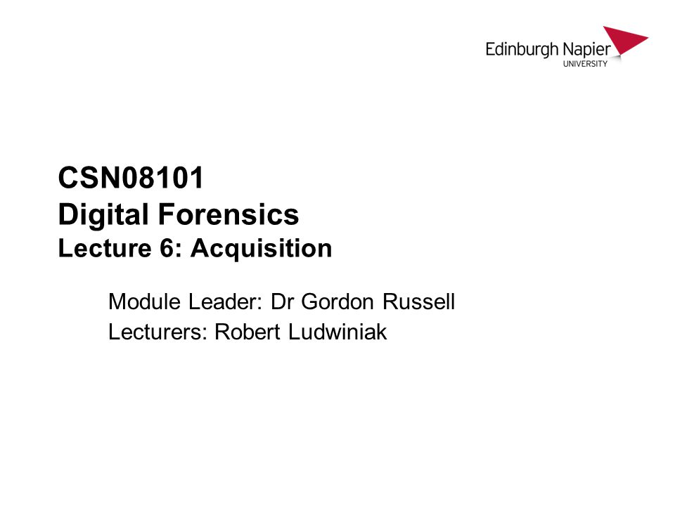 CSN08101 Digital Forensics Lecture 6: Acquisition Module Leader: Dr Gordon Russell Lecturers: Robert Ludwiniak