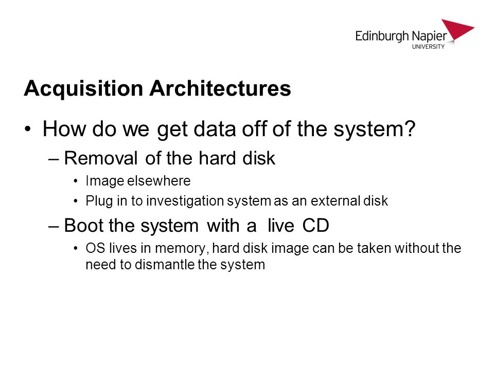 Acquisition Architectures How do we get data off of the system? –Removal of the hard disk Image elsewhere Plug in to investigation system as an extern