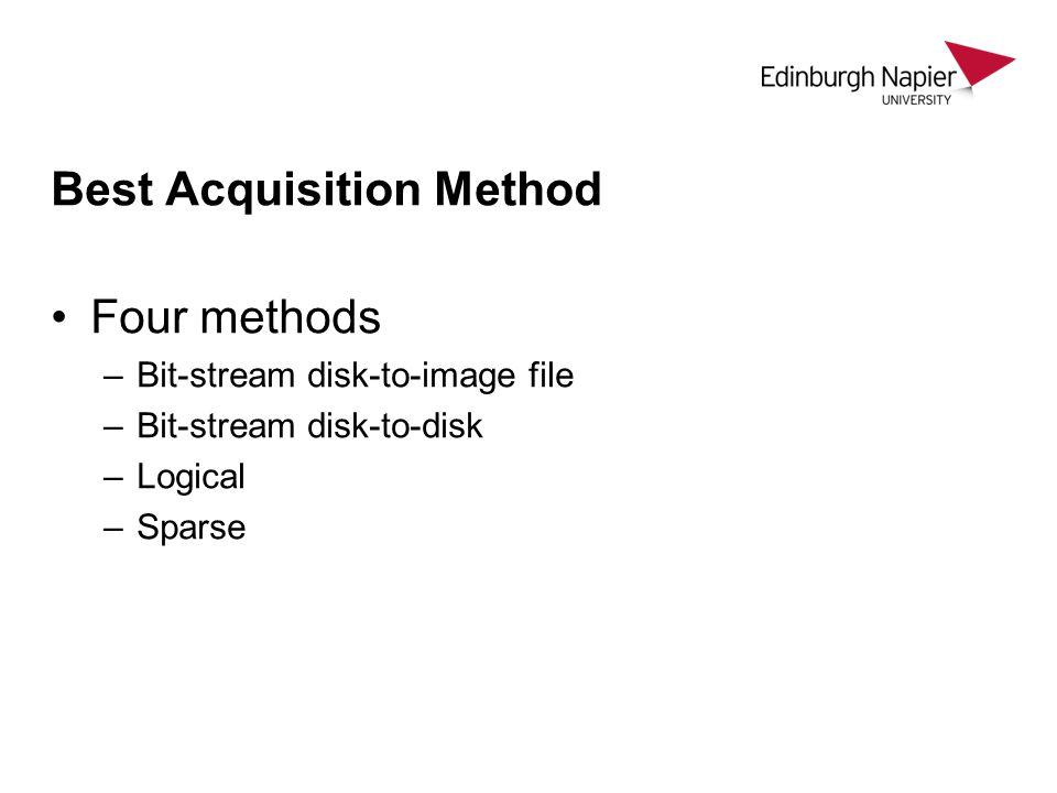 Best Acquisition Method Four methods –Bit-stream disk-to-image file –Bit-stream disk-to-disk –Logical –Sparse
