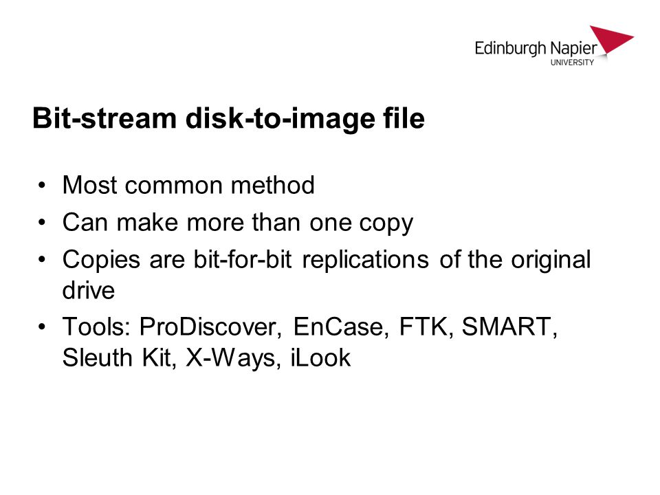 Bit-stream disk-to-image file Most common method Can make more than one copy Copies are bit-for-bit replications of the original drive Tools: ProDisco