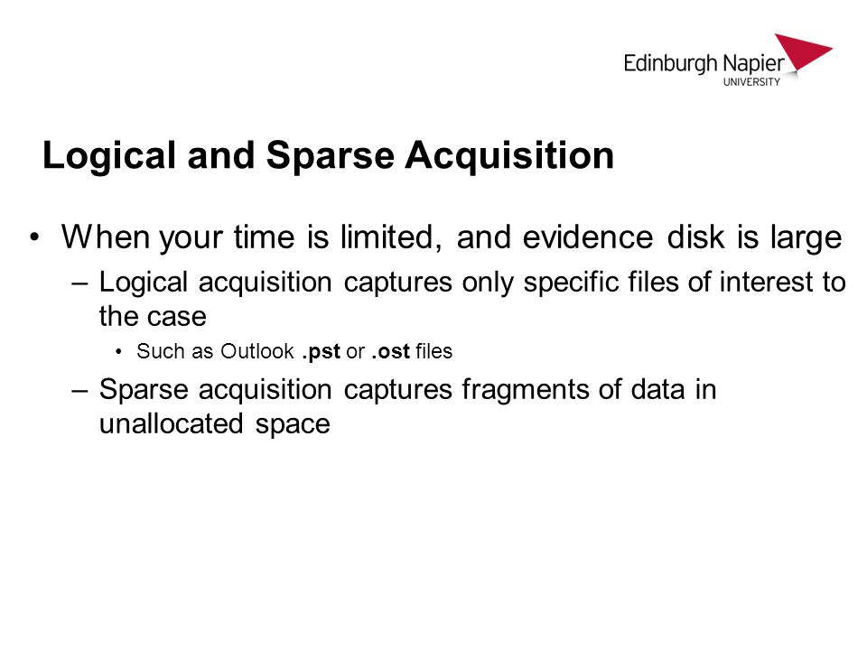 Logical and Sparse Acquisition When your time is limited, and evidence disk is large –Logical acquisition captures only specific files of interest to