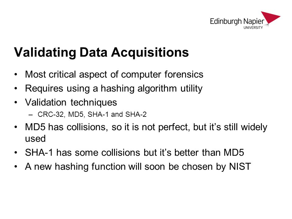 Validating Data Acquisitions Most critical aspect of computer forensics Requires using a hashing algorithm utility Validation techniques –CRC-32, MD5,