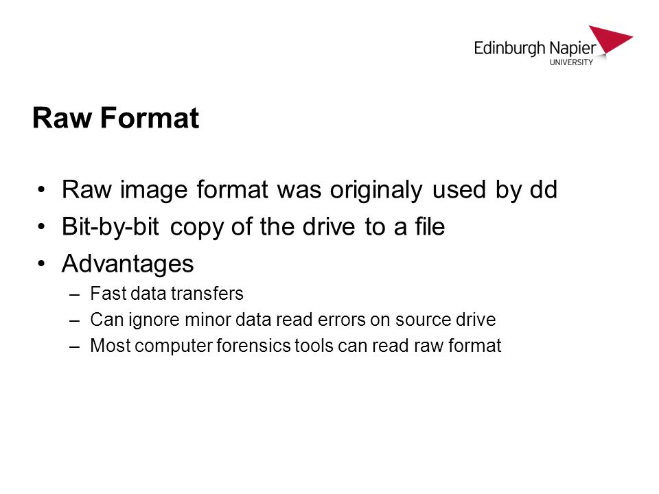 Raw Format Raw image format was originaly used by dd Bit-by-bit copy of the drive to a file Advantages –Fast data transfers –Can ignore minor data rea