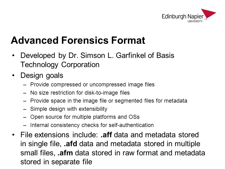 Advanced Forensics Format Developed by Dr. Simson L. Garfinkel of Basis Technology Corporation Design goals –Provide compressed or uncompressed image