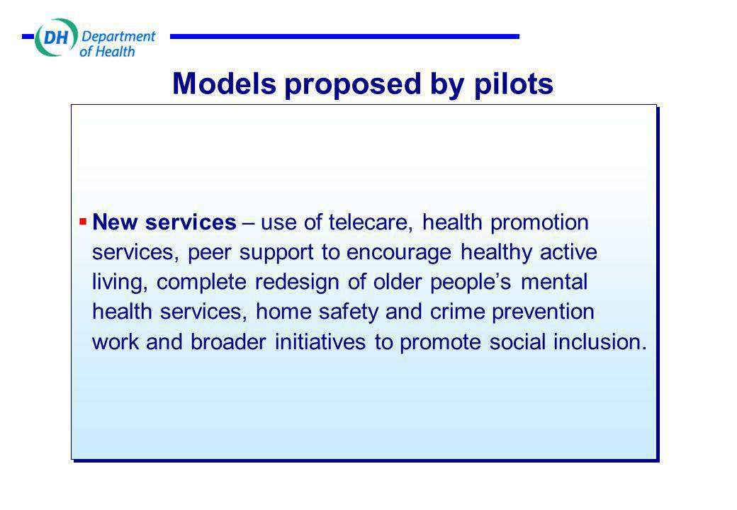 Models proposed by pilots  New services – use of telecare, health promotion services, peer support to encourage healthy active living, complete redesign of older people's mental health services, home safety and crime prevention work and broader initiatives to promote social inclusion.