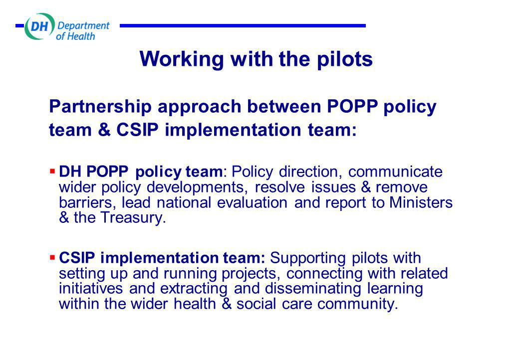 Working with the pilots Partnership approach between POPP policy team & CSIP implementation team:  DH POPP policy team: Policy direction, communicate wider policy developments, resolve issues & remove barriers, lead national evaluation and report to Ministers & the Treasury.
