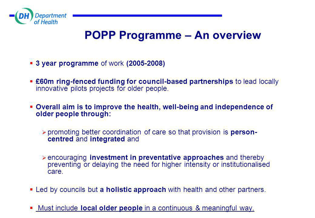 POPP Programme – An overview (2)  Pilots to be launched in two phases:  Round 1 operational by 1 st May 2006  Round 2 operational by 1 st May 2007 (guidance due this month)  Dedicated implementation support through the Care Services Improvement Partnership (CSIP).