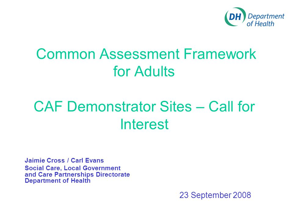 Common Assessment Framework for Adults CAF Demonstrator Sites – Call for Interest Jaimie Cross / Carl Evans Social Care, Local Government and Care Partnerships Directorate Department of Health 23 September 2008