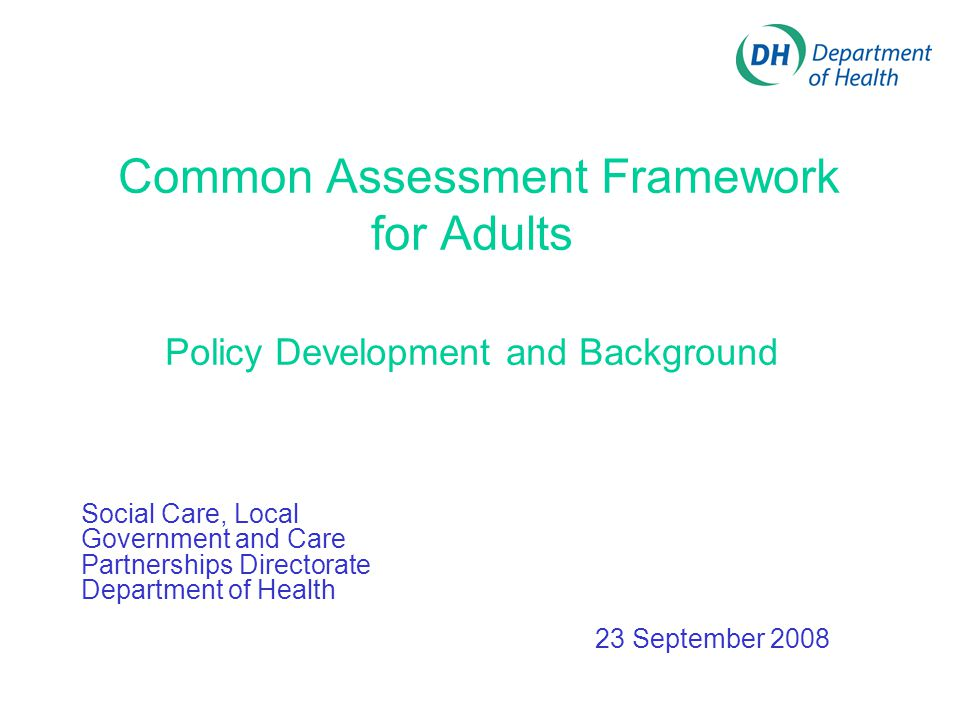 Common Assessment Framework for Adults Policy Development and Background Social Care, Local Government and Care Partnerships Directorate Department of Health 23 September 2008