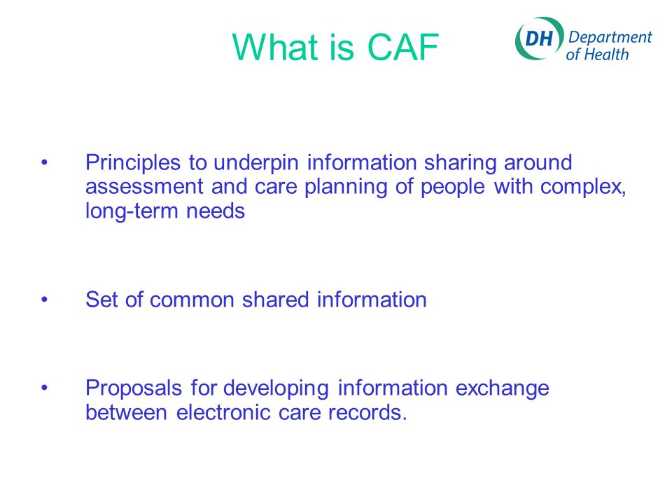 What is CAF Principles to underpin information sharing around assessment and care planning of people with complex, long-term needs Set of common shared information Proposals for developing information exchange between electronic care records.