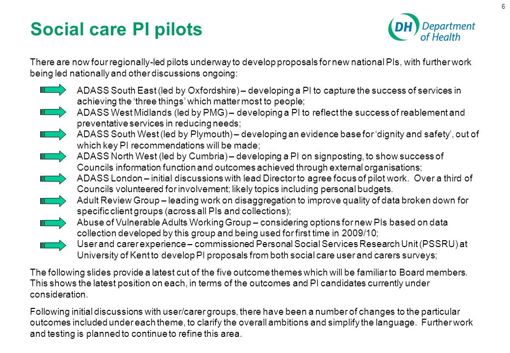 6 Social care PI pilots There are now four regionally-led pilots underway to develop proposals for new national PIs, with further work being led natio