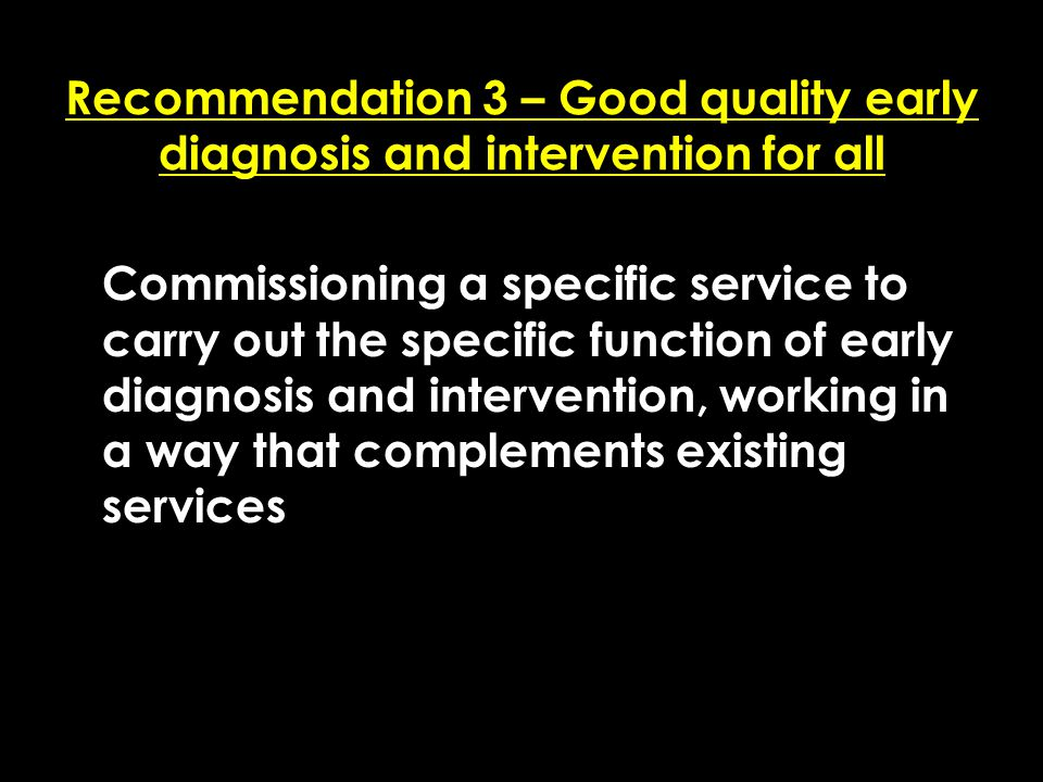 Add date of event here CSIP Region logo here Recommendation 3 – Good quality early diagnosis and intervention for all Commissioning a specific service to carry out the specific function of early diagnosis and intervention, working in a way that complements existing services