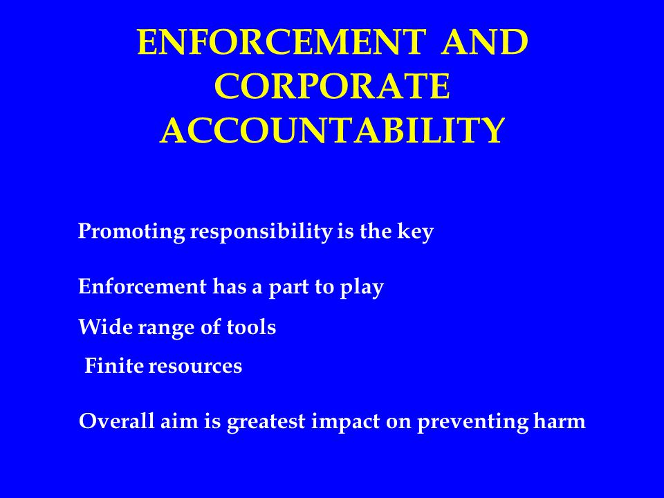 ENFORCEMENT AND CORPORATE ACCOUNTABILITY Promoting responsibility is the key Enforcement has a part to play Wide range of tools Finite resources Overall aim is greatest impact on preventing harm