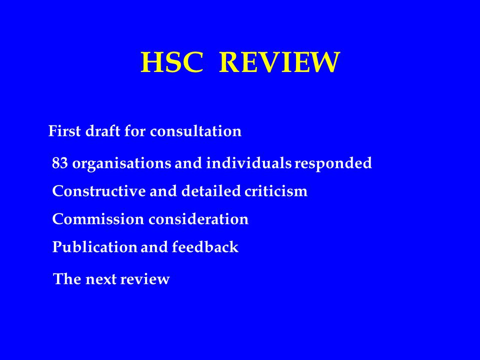 HSC REVIEW First draft for consultation 83 organisations and individuals responded Constructive and detailed criticism Commission consideration Publication and feedback The next review