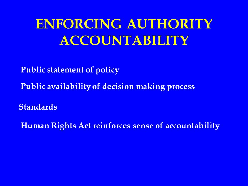 ENFORCING AUTHORITY ACCOUNTABILITY Public statement of policy Public availability of decision making process Standards Human Rights Act reinforces sense of accountability