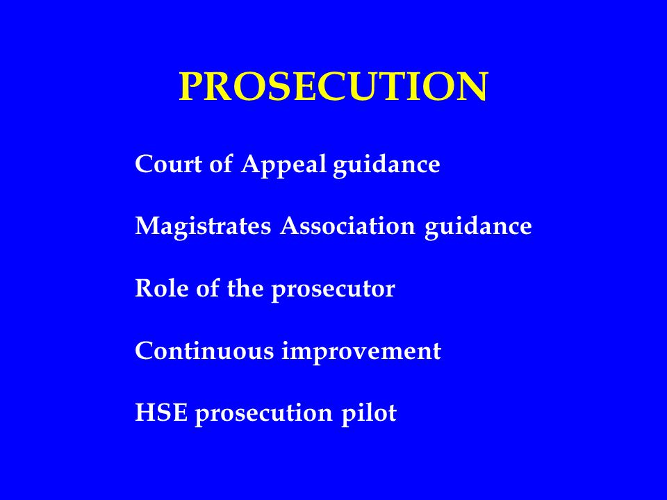 PROSECUTION Court of Appeal guidance Magistrates Association guidance Role of the prosecutor Continuous improvement HSE prosecution pilot
