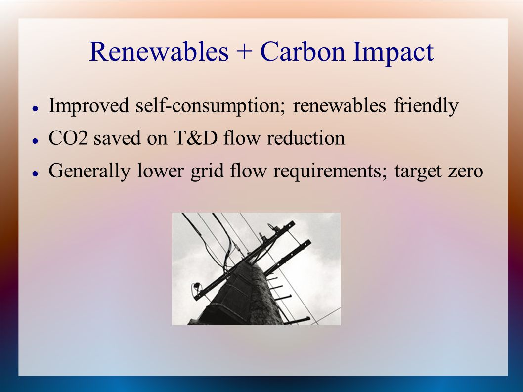 Renewables + Carbon Impact Improved self-consumption; renewables friendly CO2 saved on T&D flow reduction Generally lower grid flow requirements; target zero