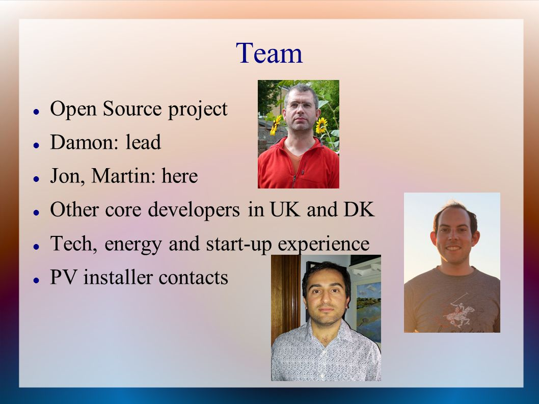 Team Open Source project Damon: lead Jon, Martin: here Other core developers in UK and DK Tech, energy and start-up experience PV installer contacts