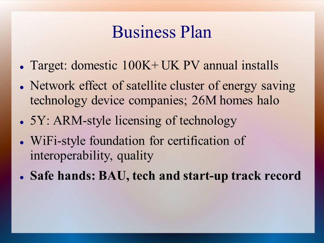 Business Plan Target: domestic 100K+ UK PV annual installs Network effect of satellite cluster of energy saving technology device companies; 26M homes halo 5Y: ARM-style licensing of technology WiFi-style foundation for certification of interoperability, quality Safe hands: BAU, tech and start-up track record