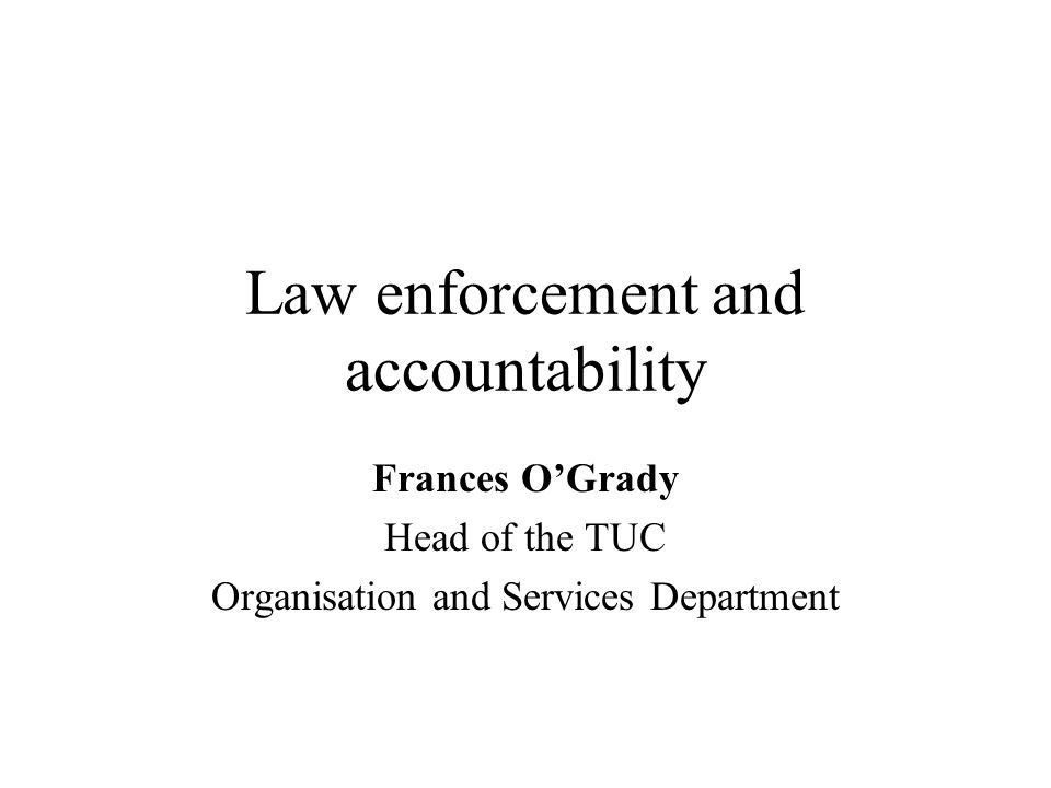 Law enforcement and accountability Frances O'Grady Head of the TUC Organisation and Services Department