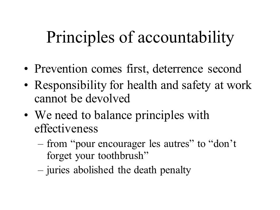 Principles of accountability Prevention comes first, deterrence second Responsibility for health and safety at work cannot be devolved We need to bala