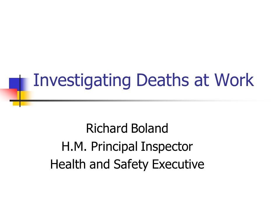Investigating Deaths at Work Richard Boland H.M. Principal Inspector Health and Safety Executive