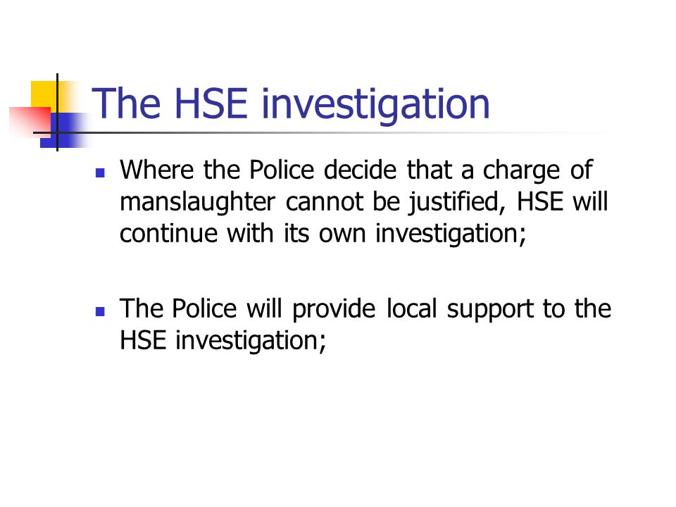 The HSE investigation Where the Police decide that a charge of manslaughter cannot be justified, HSE will continue with its own investigation; The Pol