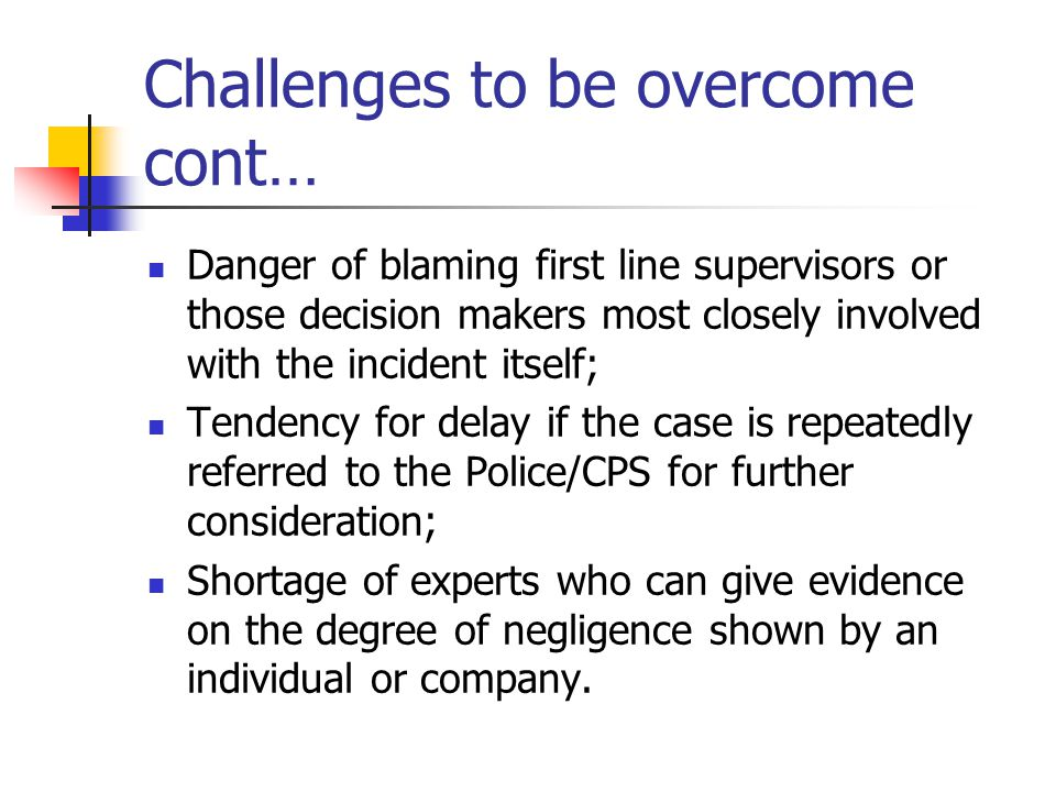 Challenges to be overcome cont… Danger of blaming first line supervisors or those decision makers most closely involved with the incident itself; Tend