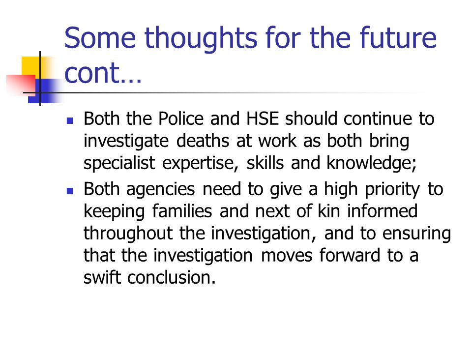 Some thoughts for the future cont… Both the Police and HSE should continue to investigate deaths at work as both bring specialist expertise, skills an