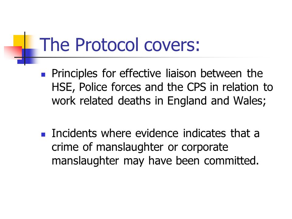 The Protocol covers: Principles for effective liaison between the HSE, Police forces and the CPS in relation to work related deaths in England and Wal