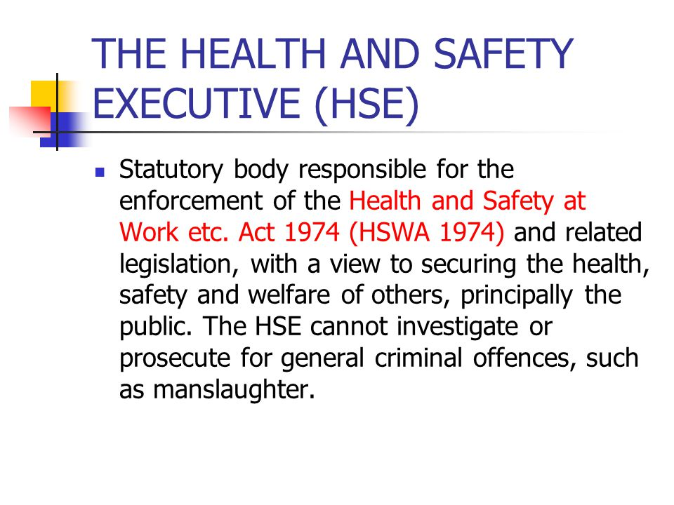 THE HEALTH AND SAFETY EXECUTIVE (HSE) Statutory body responsible for the enforcement of the Health and Safety at Work etc. Act 1974 (HSWA 1974) and re