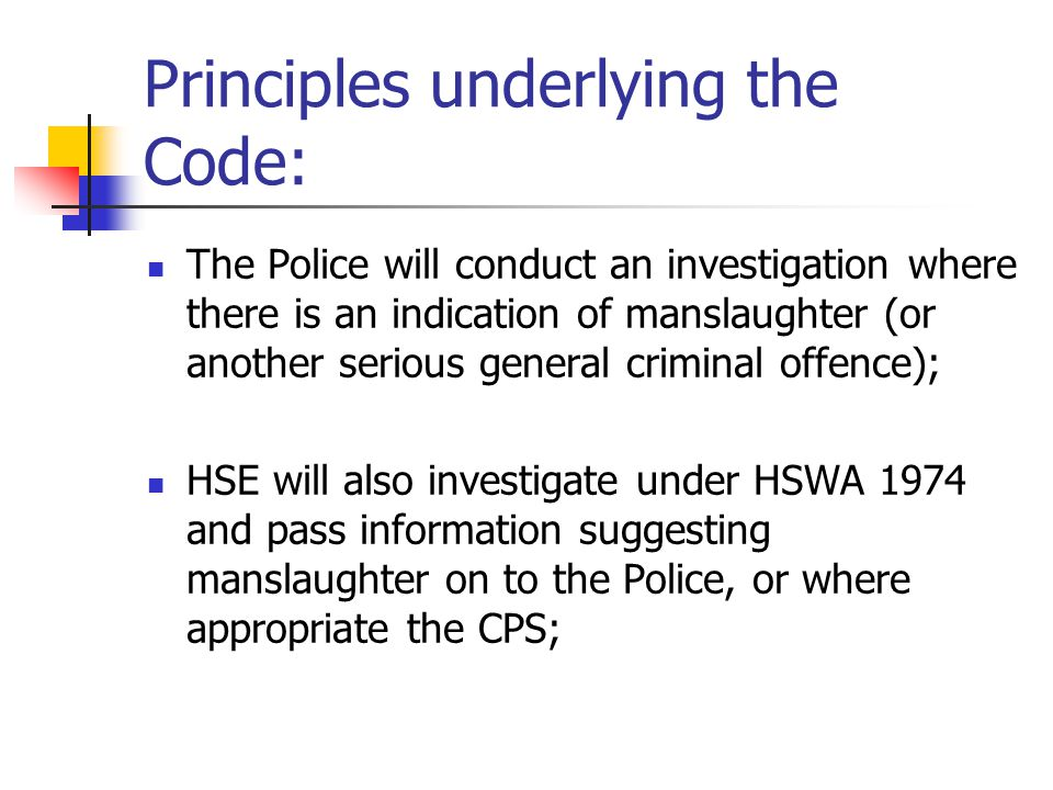 Principles underlying the Code: The Police will conduct an investigation where there is an indication of manslaughter (or another serious general crim