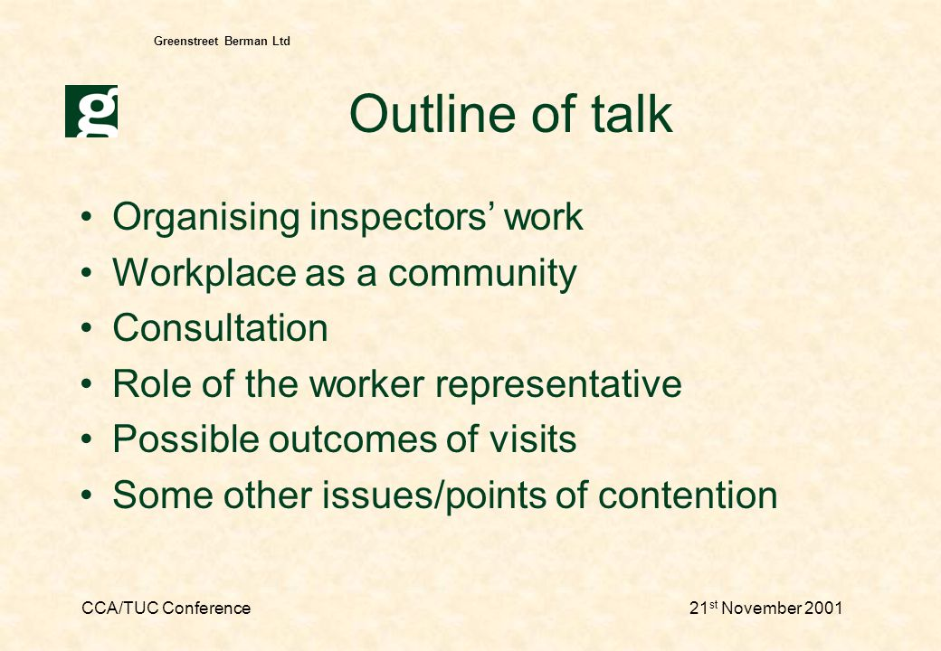 CCA/TUC Conference21 st November 2001 Greenstreet Berman Ltd Inspecting consultation - 2 Influencing consultation Visible meetings with worker reps –individual/H&S committee meetings –informal phone advice –can have long term effect Employer advice & enforcement –too hands off.