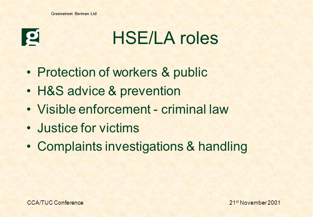 CCA/TUC Conference21 st November 2001 Greenstreet Berman Ltd HSE/LA roles Protection of workers & public H&S advice & prevention Visible enforcement - criminal law Justice for victims Complaints investigations & handling