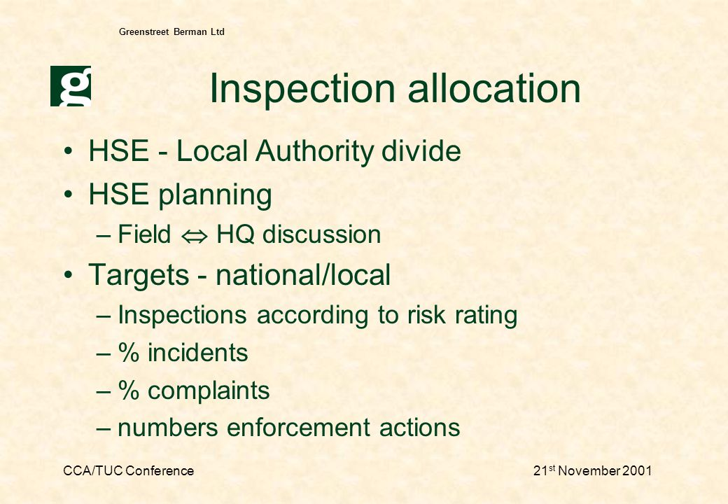 CCA/TUC Conference21 st November 2001 Greenstreet Berman Ltd Selection for investigation Accidents/incidents priorities incl: fatalities serious injury, ill health, DOs potentially serious events public concern, vulnerable groups etc serious breaches of law risk, justice and fairness