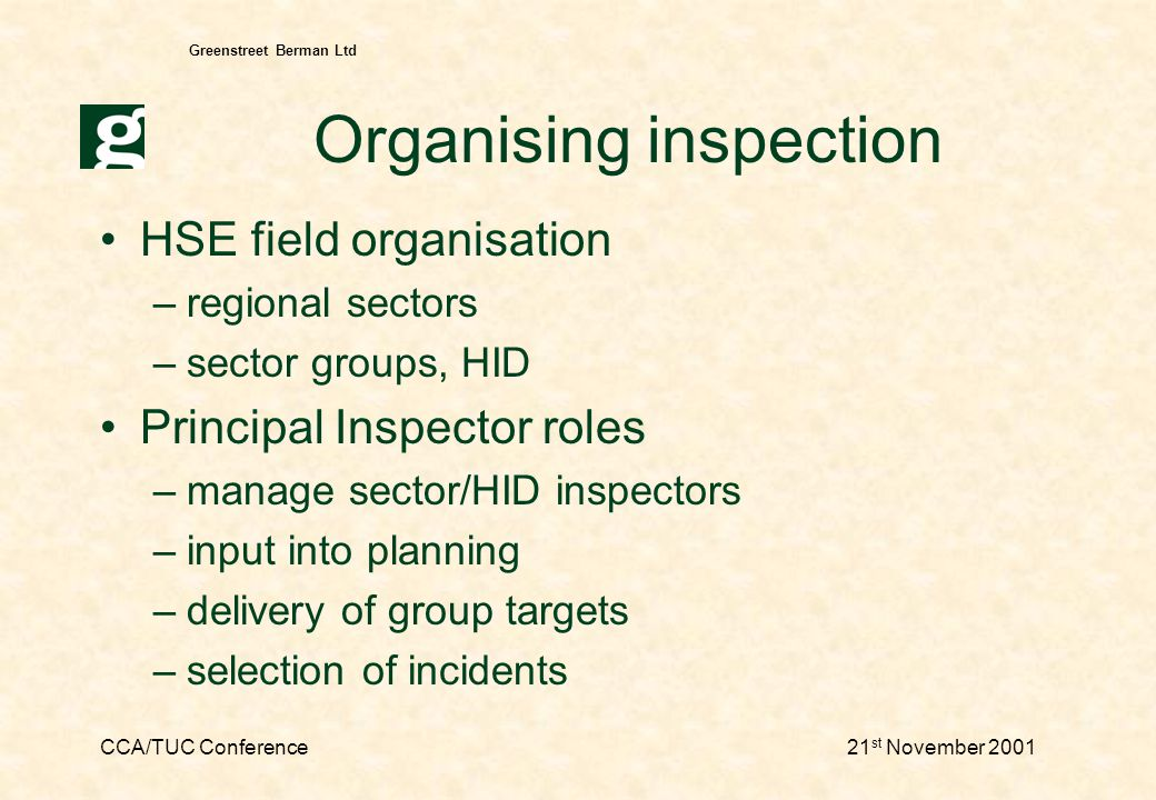 CCA/TUC Conference21 st November 2001 Greenstreet Berman Ltd Organising inspection HSE field organisation –regional sectors –sector groups, HID Principal Inspector roles –manage sector/HID inspectors –input into planning –delivery of group targets –selection of incidents